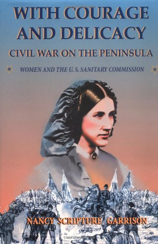 With Courage and Delicacy Civil War On The Peninsula Women and The U.S. Sanitary Commission: ...