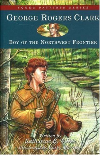 George Rogers Clark: Boy of the Northwest Frontier (Young Patriots series): Wilkie, Katharine E.