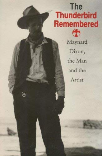 The Thunderbird Remembered : Maynard Dixon, the Man and the Artist: Dixon, Daniel; Dixon, Edith H.;...