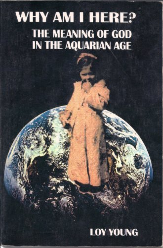 Why Am I Here?: The Meaning of God in the Aquarian Age: Young, Loy