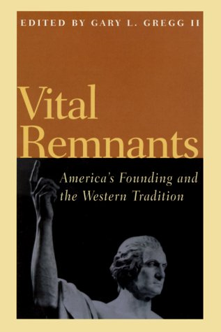 VITAL REMNANTS; AMERICA'S FOUNDING AND THE WESTERN: Gregg, Gary L.