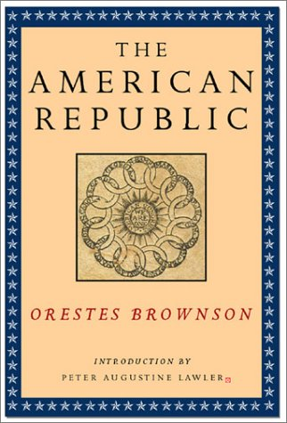9781882926862: The American Republic: Its Constitution, Tendencies and Destiny (Orestes A. Brownson, Works in Political Philosophy)
