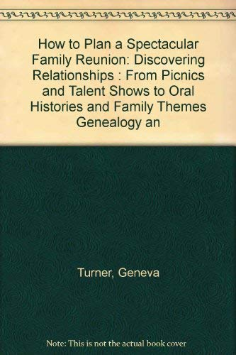 How to Plan a Spectacular Family Reunion: Discovering Relationships : From Picnics and Talent Shows...