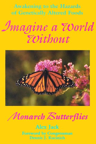 Imagine a World Without Monarch Butterflies: Awakening to the Hazards of Genetically Altered Foods:...