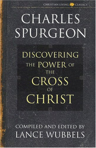 Discovering the Power of the Cross of Christ (Christian Living/Classics) (Discovering the Power Series) (Life of Christ Series) (9781883002169) by C. H. Spurgeon