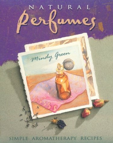 Natural Perfumes : Simple Aromatherapy Recipes: Green, Mindy