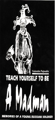 Teach Yourself to Be a Madman: Memories of a Young Russian Soldier: Papadin, Valentin
