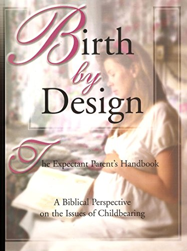 9781883035556: Birth by Design The Expectant Parent's Handbook A Biblical Perspective on the Issues of Childbearing