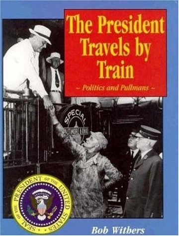 The President Travels by Train: Politics and Pullmans: Withers, Bob