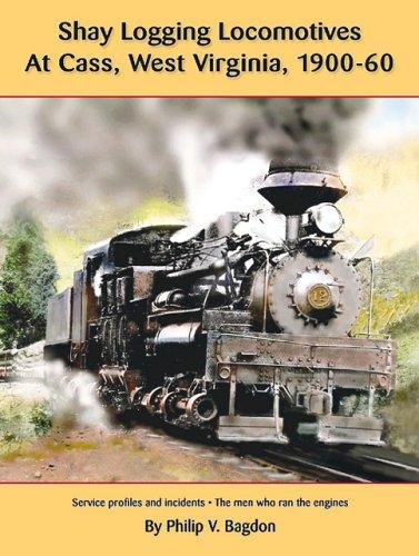 Shay Logging Locomotive at Cass, West Virginia, 1900-60: Bagdon, Philip V