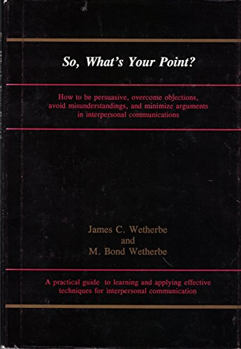 So, What's Your Point? How to be Persuasive, Overcome Objections, Avoid Misunderstandings, and...