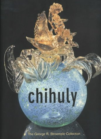 Chihuly: The George R. Stroemple Collection: Chihuly, Dale; Kuspit, Donald B.; Kanjo, Kathryn