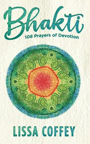 Bhakti: 108 Prayers of Devotion: Lissa Coffey