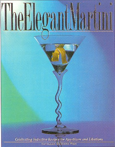The Elegant Martini: Celebrating the Chef's Seductive Recipes for Appetizers and Libations (...