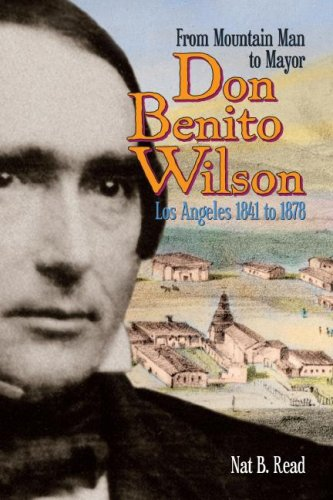 Don Benito Wilson: From Mountain Man to Mayor Los Angeles 1841 to 1878: Read, Nat B.