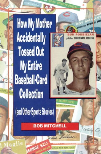 How My Mother Accidentally Tossed Out My Entire Baseball-Card Collection: (And Other Sports Stories)
