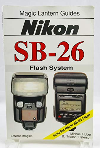 Nikon Sb-26: Flash System : Includes Nikon Sb-25 Flash (Magic Lantern Guides) (1883403294) by Michael Huber; B. Moose Peterson