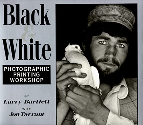 Black & White: Photographic Printing Workshop: Bartlett, Larry;Tarrant, Jon