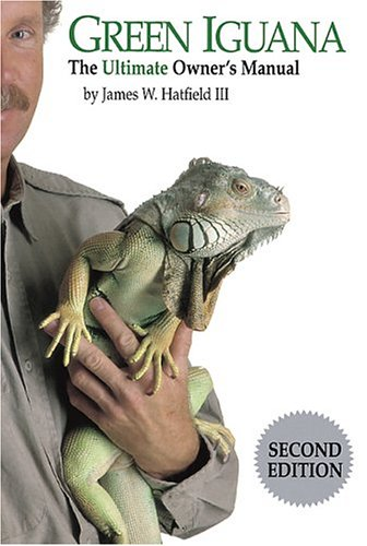 Green Iguana: The Ultimate Owner's Manual: Hatfield, James W., III