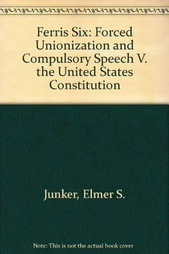 Ferris Six: Forced Unionization and Compulsory Speech: Junker, Elmer S.