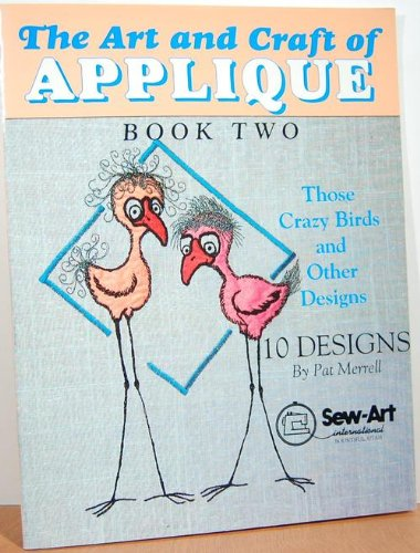 The Art and Craft of Applique, Book Two : Those Crazy Birds and Other Designs: Pat Merrell