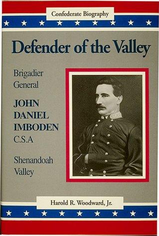 Defender of the Valley: Brigadier General John Daniel Imboden, C.S.A: Woodward, Harold R. Jr.