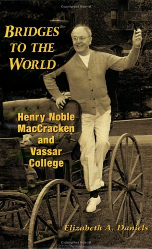 Bridges to the World: Henry Noble MacCracken and Vassar College: Daniels, Elizabeth A.