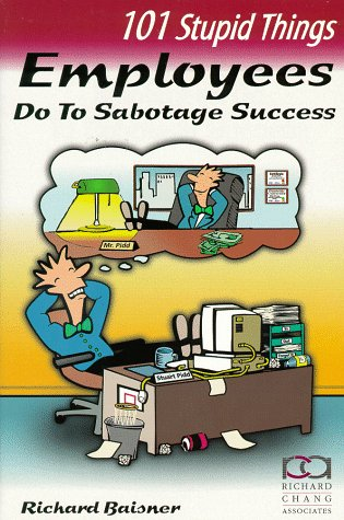 101 Stupid Things Employees Do To Sabotage Success: Richard Baisner