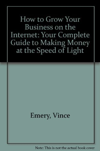 How to Grow Your Business on the Internet: Your Complete Guide to Making Money at the Speed of ...