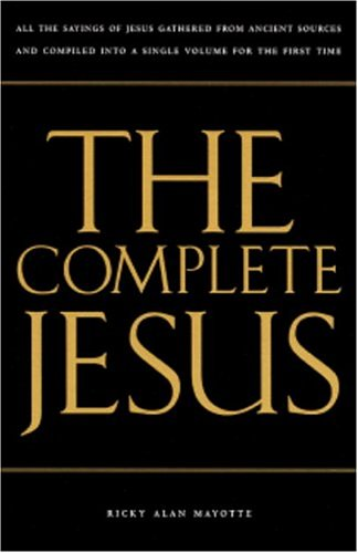 The Complete Jesus: All the Sayings of Jesus Gathered in a Single Volume for the First Time