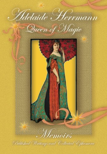 9781883647216: Adelaide Herrmann Queen of Magic: Memoirs, Published Writings and Collected Ephemera