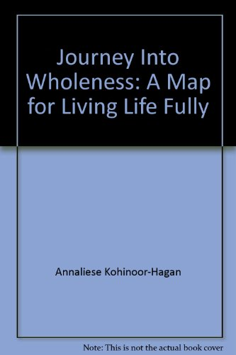 Journey Into Wholeness a Map for Living: Annaliese Kohinoor-Hagan, Ariana Khent