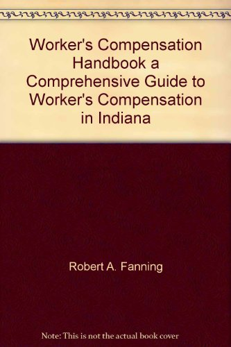 Worker's Compensation Handbook a Comprehensive Guide to Worker's Compensation in Indiana:...