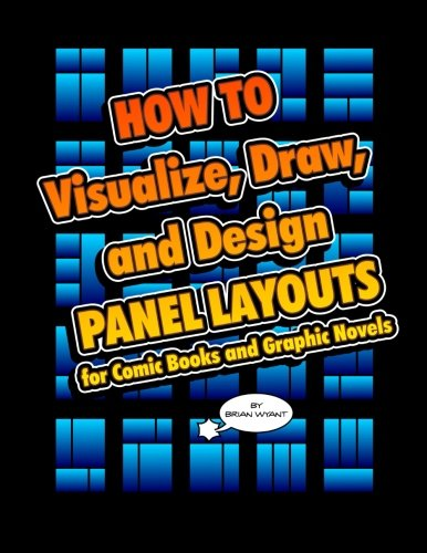 How To Visualize, Draw, and Design Panel Layouts for Comic Books and Graphic Novels: Wyant, Brian