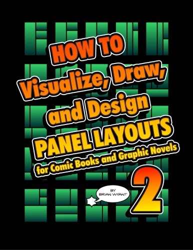How To Visualize, Draw, and Design Panel Layouts for Comic Books and Graphic Novels 2: Wyant, Brian