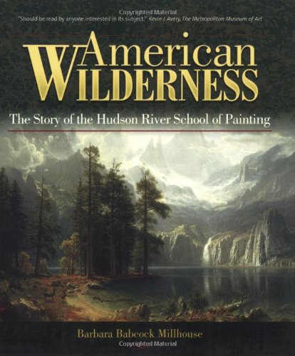 American Wilderness: The Story of the Hudson River School of Painting: Barbara Babcock Millhouse **...