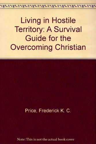 Living in Hostile Territory: A Survival Guide for the Overcoming Christian: Frederick K. C. Price