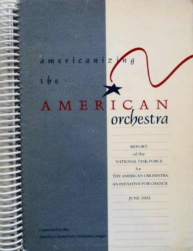Americanizing the American Orchestra: Report of the National Task Force for the American Orchestra,...