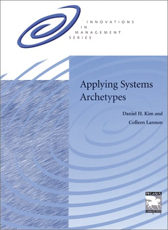 Applying Systems Archetypes: Daniel H Kim; Colleen P. Lannon; Daniel H. Kim; Lannon, Colleen P.; ...