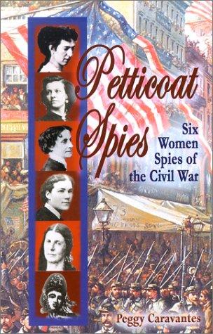 Petticoat Spies: Six Women Spies of the Civil War: Caravantes, Peggy