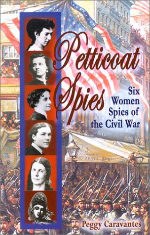 Petticoat Spies: Six Women Spies of the Civil War: Caravantes, Peggy