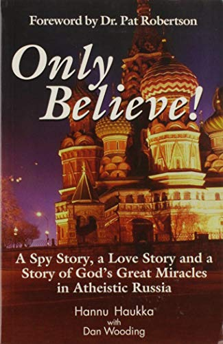 Only Believe! A Spy Story, A Love Story And A Story Of God's Great Miracles In Atheistic Russia