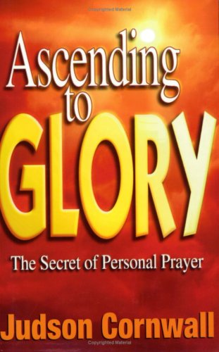 Ascending to Glory: The Secret of Personal Prayer: Judson Cornwall