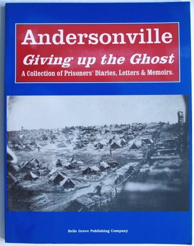 Andersonville Giving Up the Ghost : Diaries and Recollections of the Prisoners: Belle Grove Pub Co