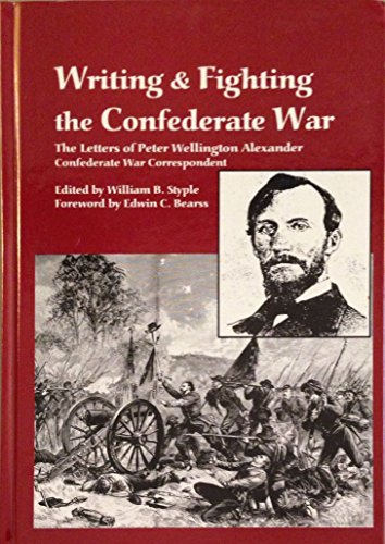 WRITING & FIGHTING THE CONFEDERATE WAR: THE LETTERS OF PETER WELLINGTON ALEXANDER, CONFEDERATE ...