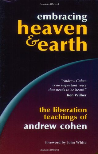 Embracing Heaven and Earth: The Liberation Teachings of Andrew Cohen: Cohen, Andrew