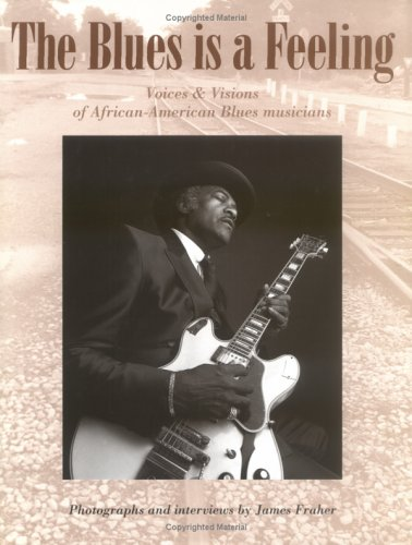 Blues Is a Feeling: Voices and Visions of African-American Blues Musicians: Fraher, James