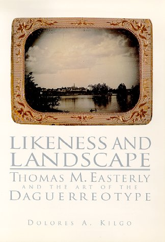 Likeness and Landscape : Thomas M. Easterly and the Art of the Daguerreotype: Kilgo, Dolores A.