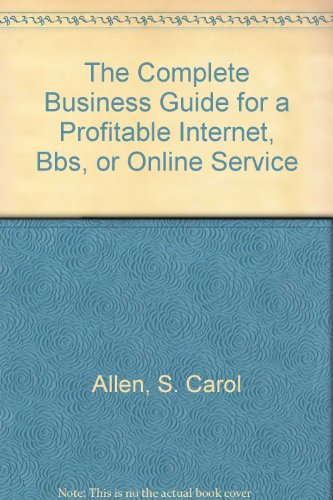 The Complete Business Guide for a Profitable Internet, Bbs, or Online Service: Allen, S. Carol