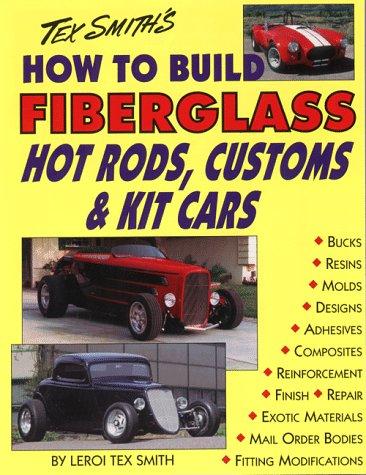 Tex Smith's How to Build Fiberglass Hot Rods, Customs & Kit Cars: Smith, Leroi Tex